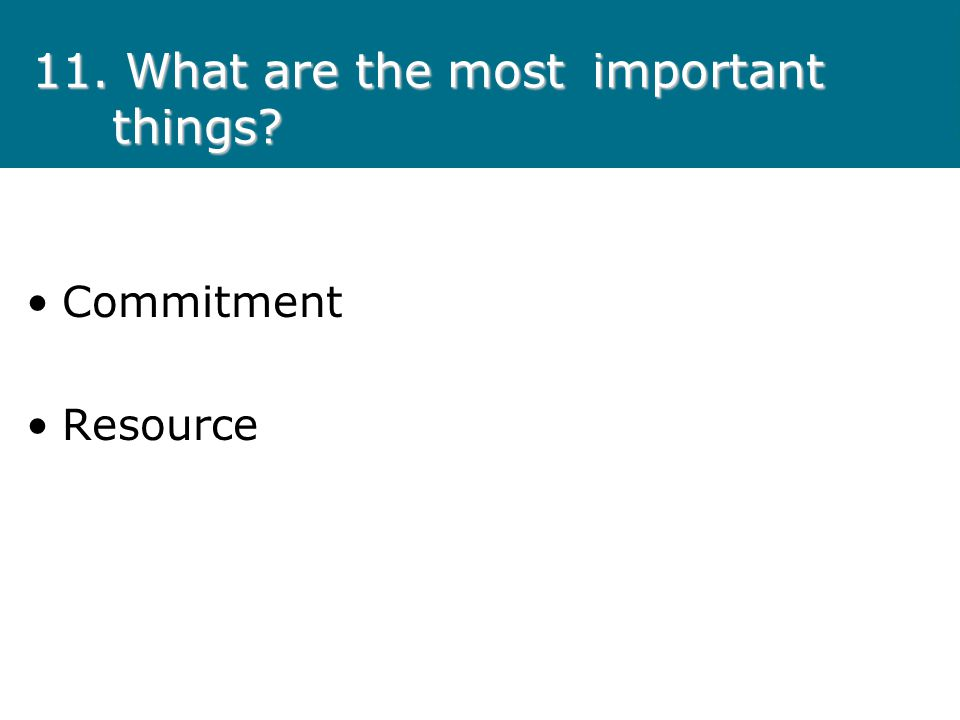 11. What are the most important things