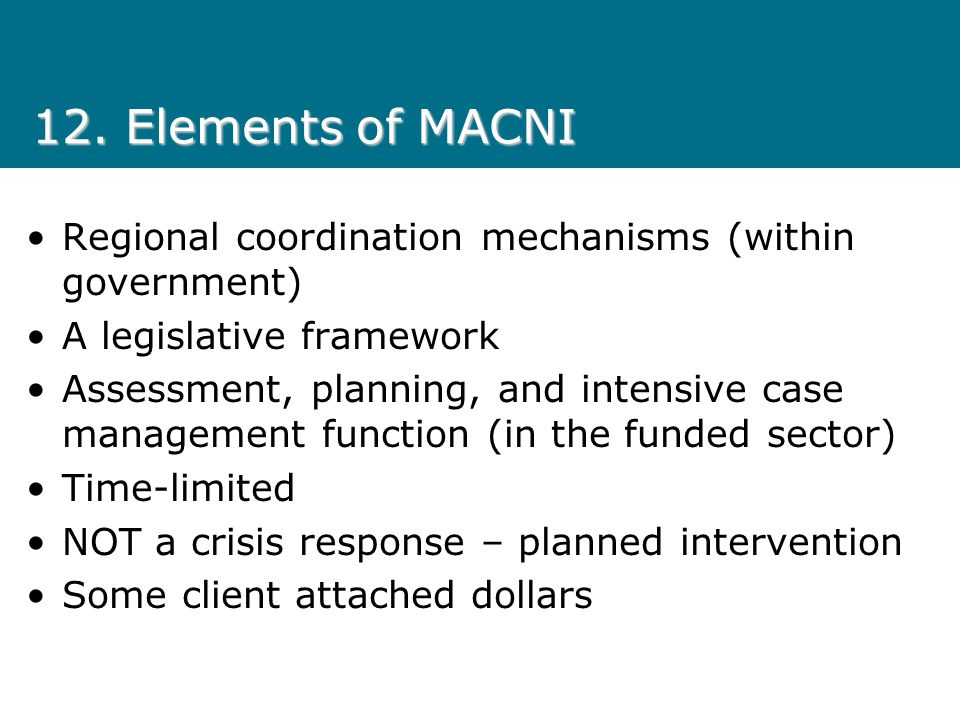 12. Elements of MACNI Regional coordination mechanisms (within government) A legislative framework.
