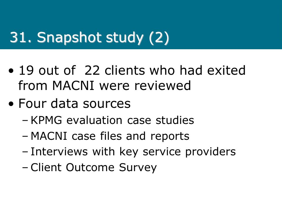31. Snapshot study (2) 19 out of 22 clients who had exited from MACNI were reviewed. Four data sources.