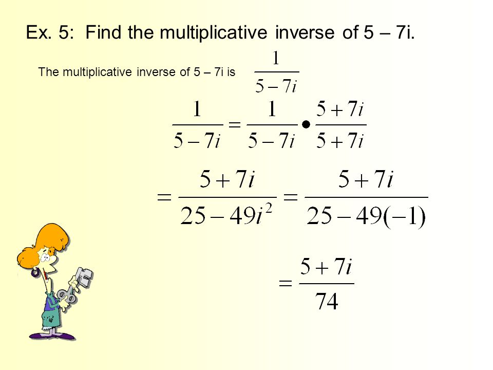 Ex. 5: Find the multiplicative inverse of 5 – 7i.