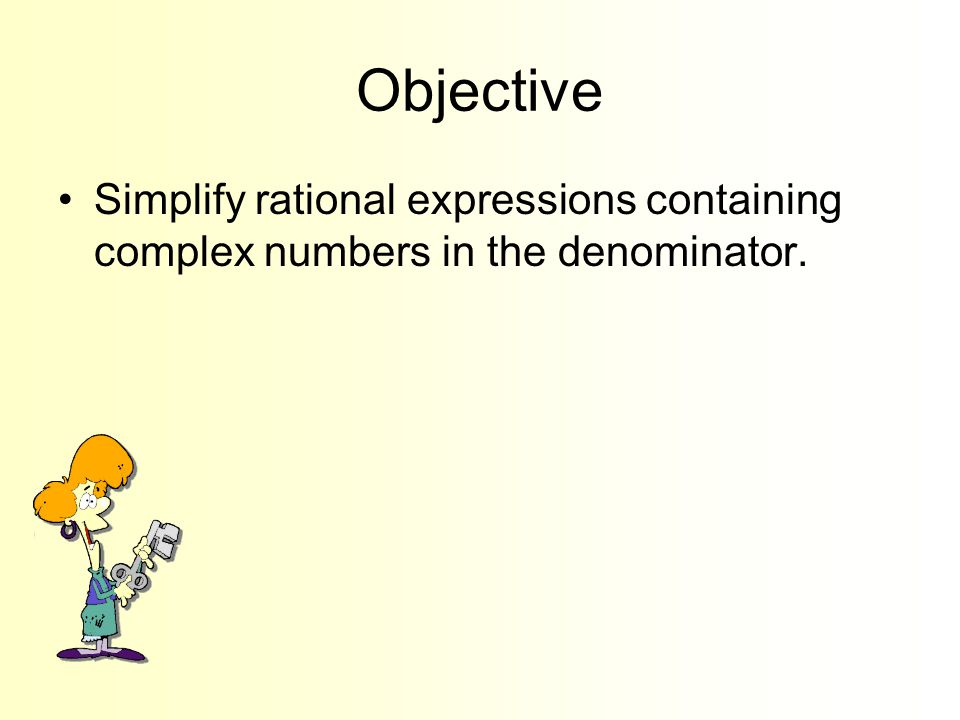Objective Simplify rational expressions containing complex numbers in the denominator.