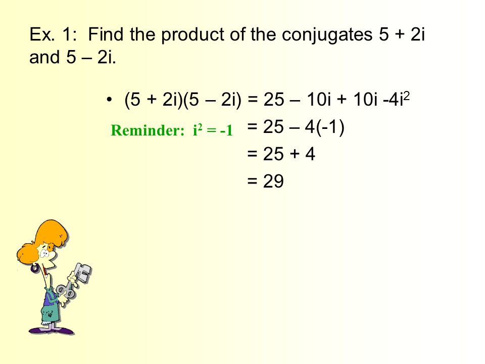 Ex. 1: Find the product of the conjugates 5 + 2i and 5 – 2i.