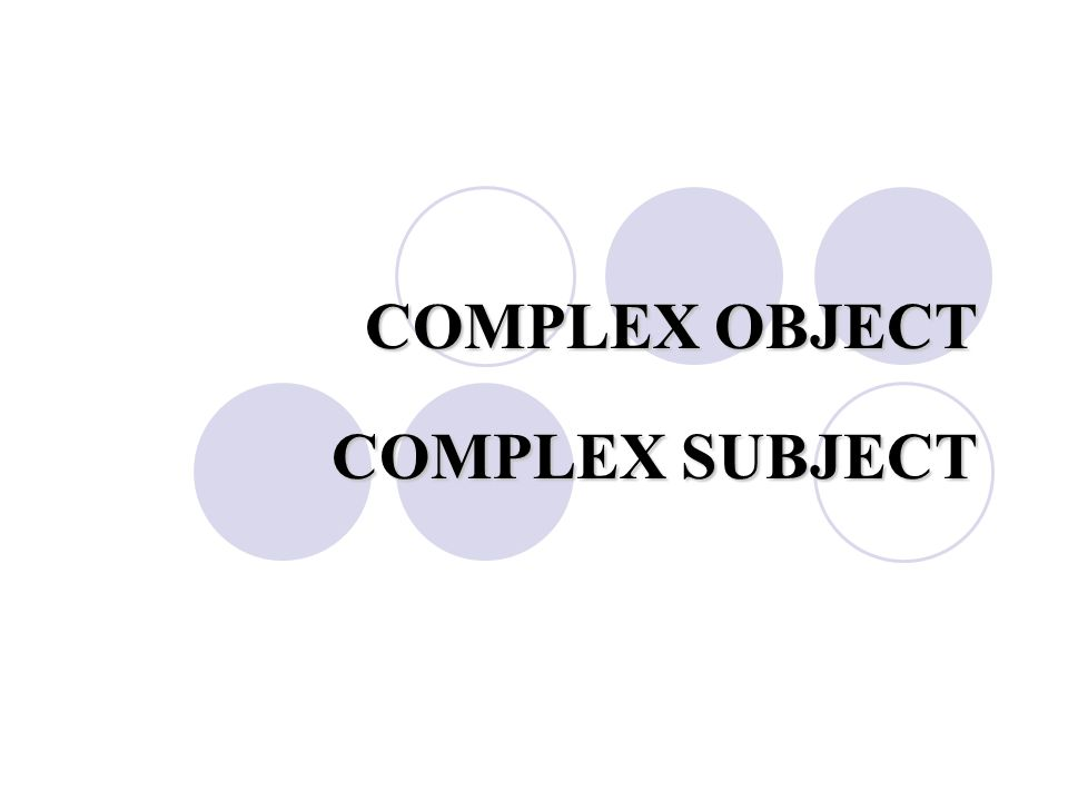 COMPLEX OBJECT COMPLEX SUBJECT