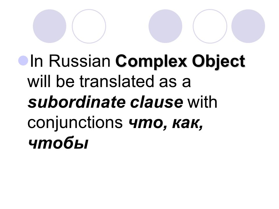 In Russian Complex Object will be translated as a subordinate clause with conjunctions что, как, чтобы