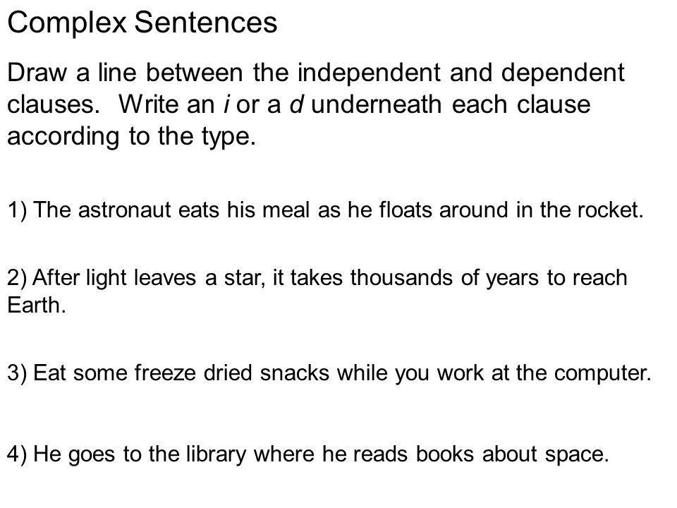 Complex Sentences Draw a line between the independent and dependent clauses. Write an i or a d underneath each clause according to the type.