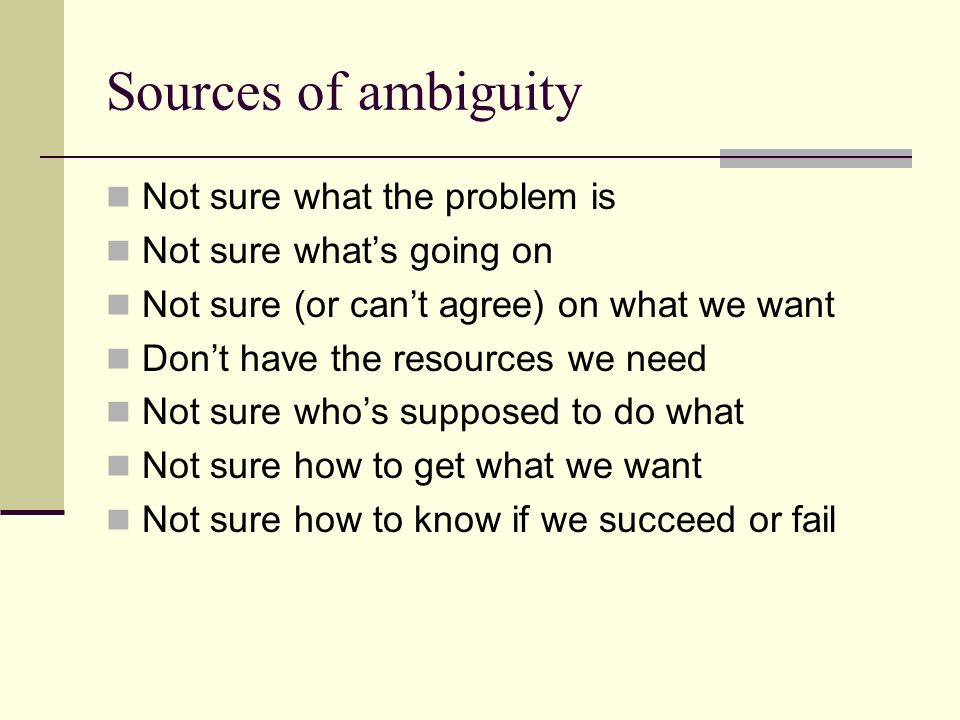 Sources of ambiguity Not sure what the problem is