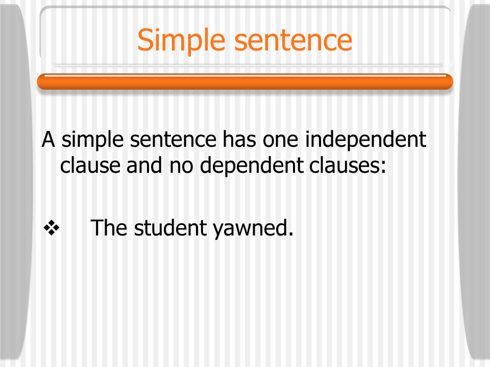 Simple sentence A simple sentence has one independent clause and no dependent clauses: The student yawned.