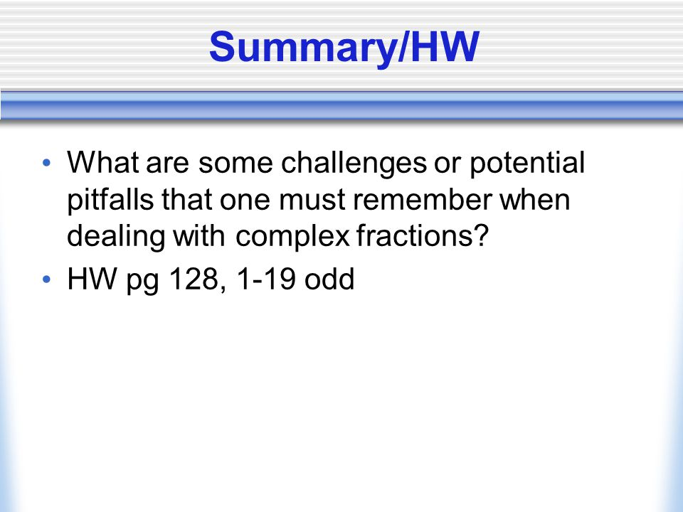 Summary/HW What are some challenges or potential pitfalls that one must remember when dealing with complex fractions