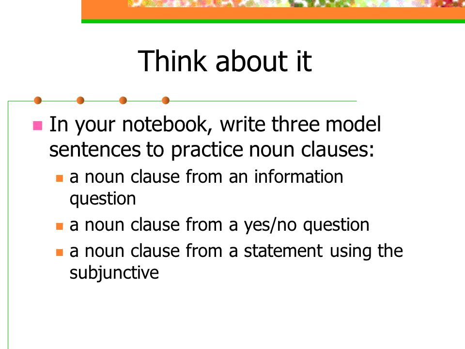 Think about it In your notebook, write three model sentences to practice noun clauses: a noun clause from an information question.