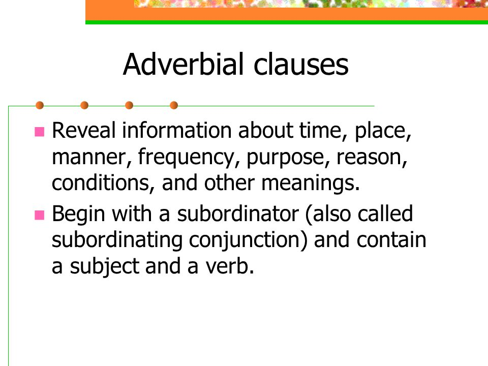 Adverbial clauses Reveal information about time, place, manner, frequency, purpose, reason, conditions, and other meanings.