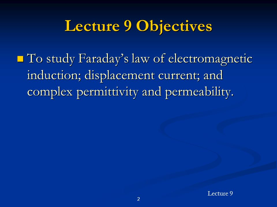 Lecture 9 Objectives To study Faraday's law of electromagnetic induction; displacement current; and complex permittivity and permeability.