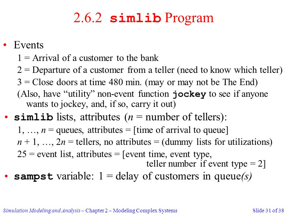 2.6.2 simlib Program Events. 1 = Arrival of a customer to the bank. 2 = Departure of a customer from a teller (need to know which teller)