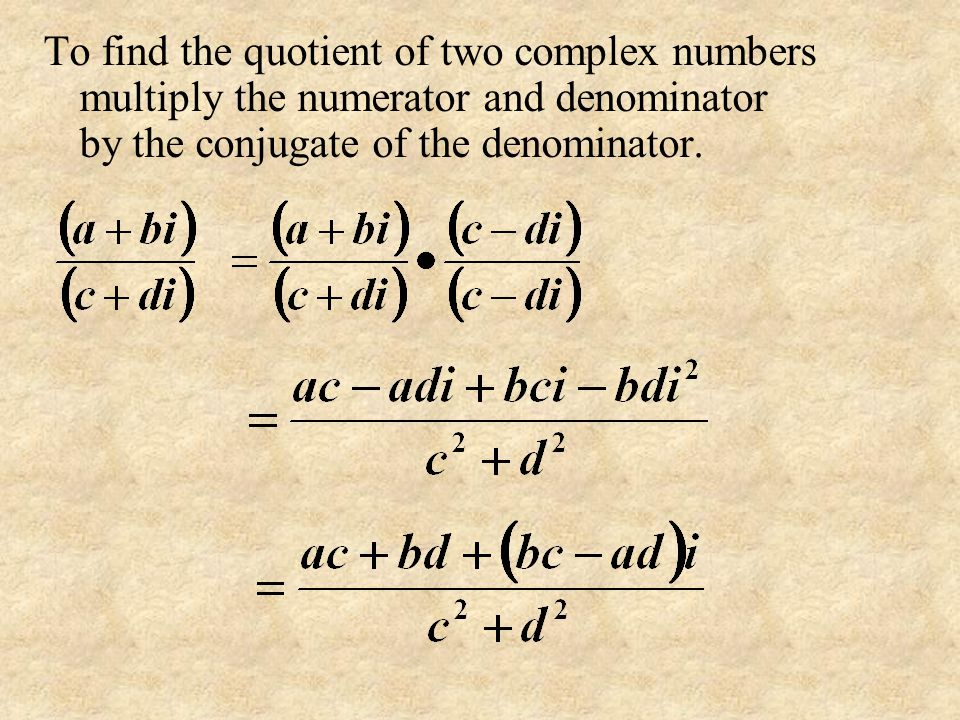 To find the quotient of two complex numbers multiply the numerator and denominator by the conjugate of the denominator.