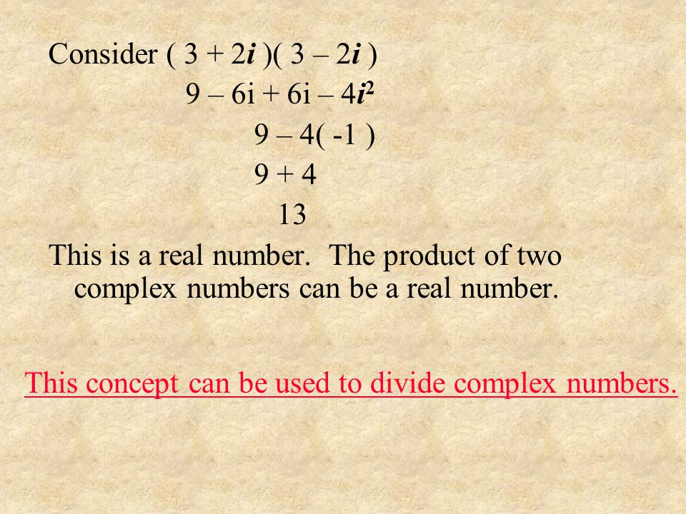 Consider ( 3 + 2i )( 3 – 2i ) 9 – 6i + 6i – 4i2. 9 – 4( -1 ) 9 + 4. 13.