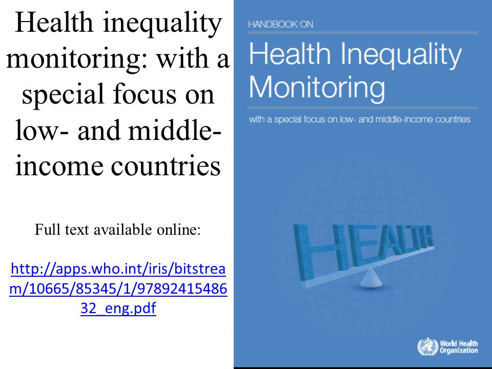 Health inequality monitoring: with a special focus on low- and middle-income countries Full text available online: http://apps.who.int/iris/bitstream/10665/85345/1/9789241548632_eng.pdf