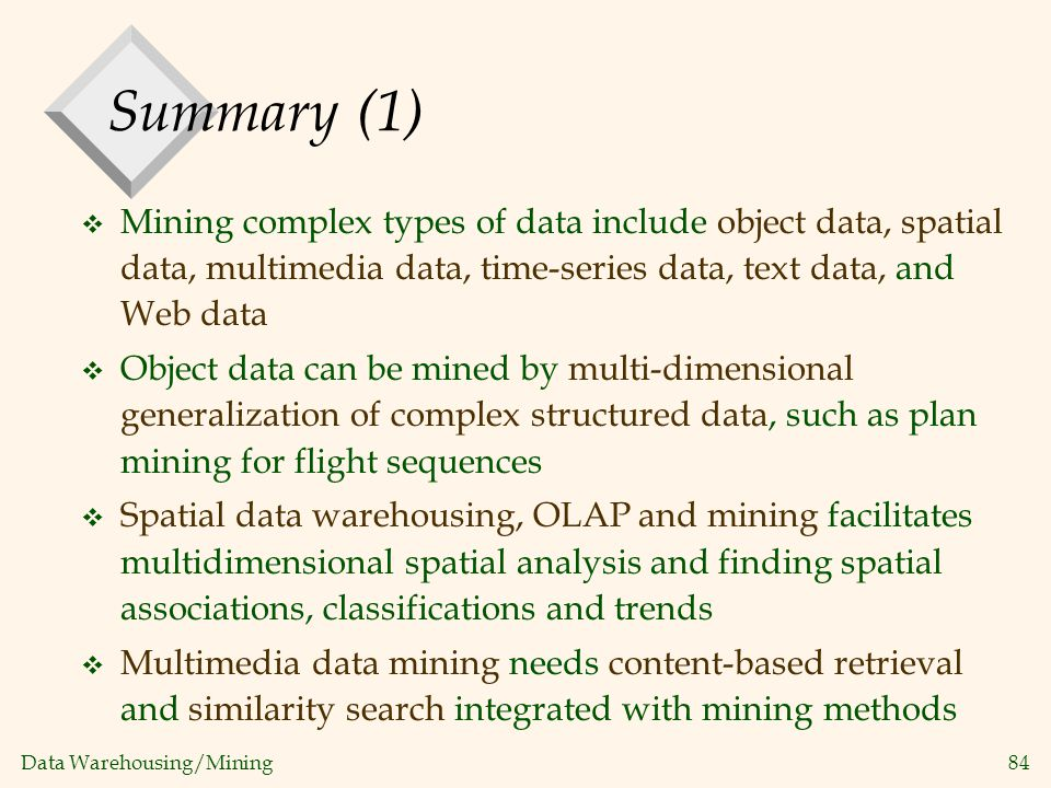 Summary (1) Mining complex types of data include object data, spatial data, multimedia data, time-series data, text data, and Web data.