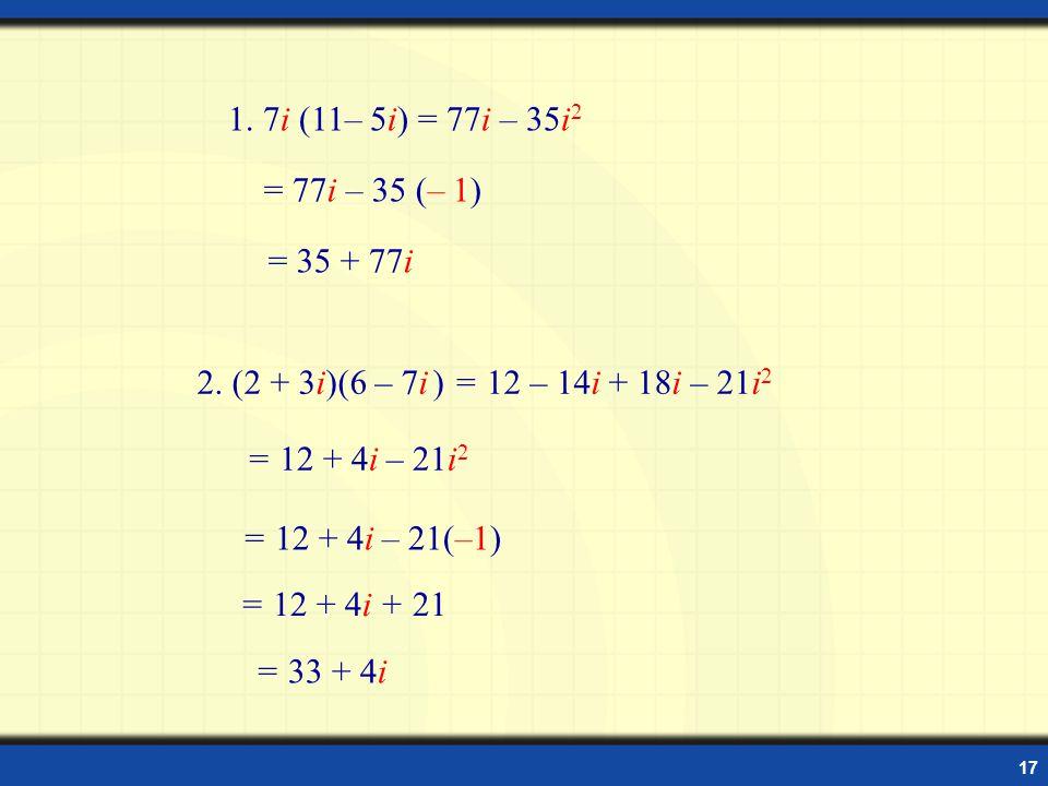 1. 7i (11– 5i) = 77i – 35i2 = 77i – 35 (– 1) = 35 + 77i. 2. (2 + 3i)(6 – 7i ) = 12 – 14i + 18i – 21i2.