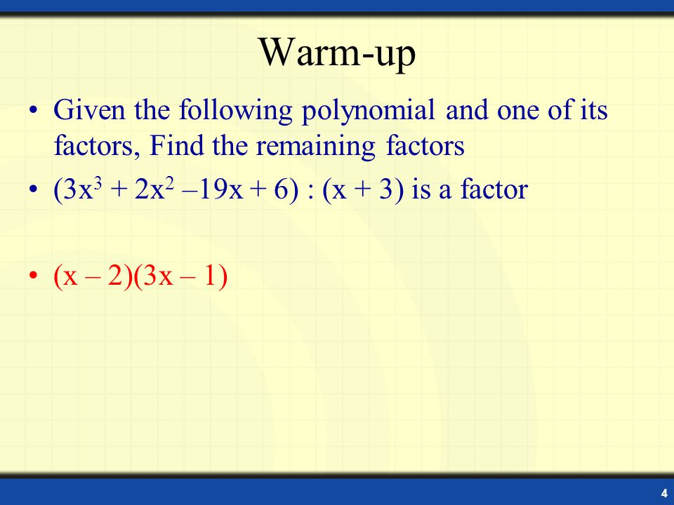 Warm-up Given the following polynomial and one of its factors, Find the remaining factors. (3x3 + 2x2 –19x + 6) : (x + 3) is a factor.