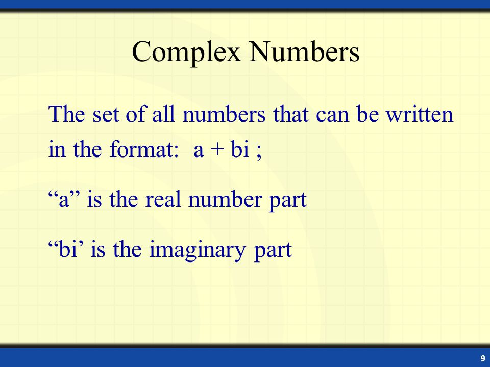 Complex Numbers The set of all numbers that can be written in the format: a + bi ; a is the real number part.
