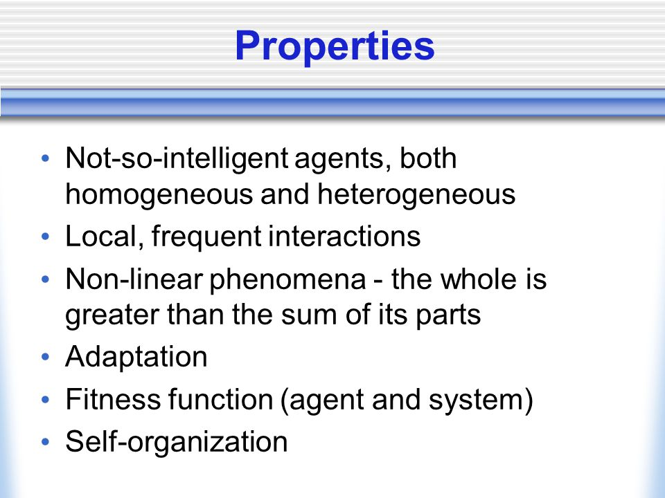 Properties Not-so-intelligent agents, both homogeneous and heterogeneous. Local, frequent interactions.