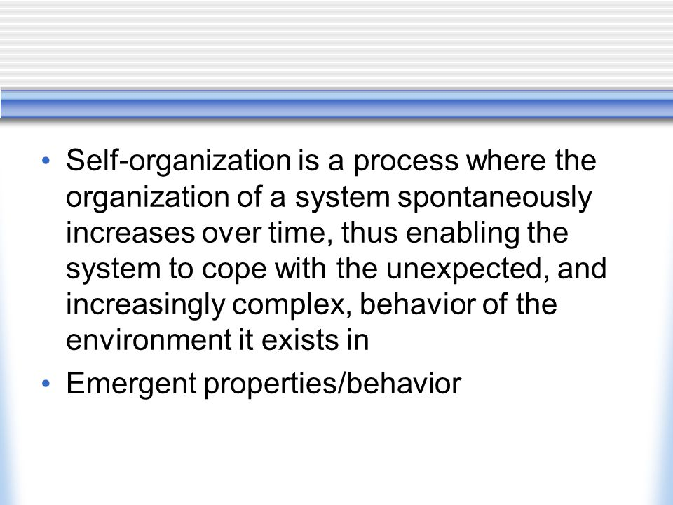 Self-organization is a process where the organization of a system spontaneously increases over time, thus enabling the system to cope with the unexpected, and increasingly complex, behavior of the environment it exists in
