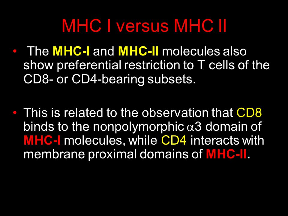 MHC I versus MHC II The MHC-I and MHC-II molecules also show preferential restriction to T cells of the CD8- or CD4-bearing subsets.