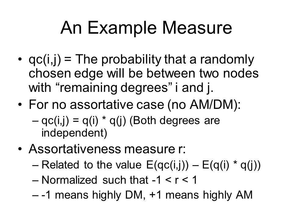 An Example Measure qc(i,j) = The probability that a randomly chosen edge will be between two nodes with remaining degrees i and j.
