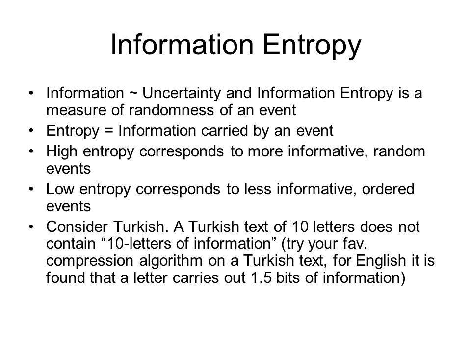 Information Entropy Information ~ Uncertainty and Information Entropy is a measure of randomness of an event.