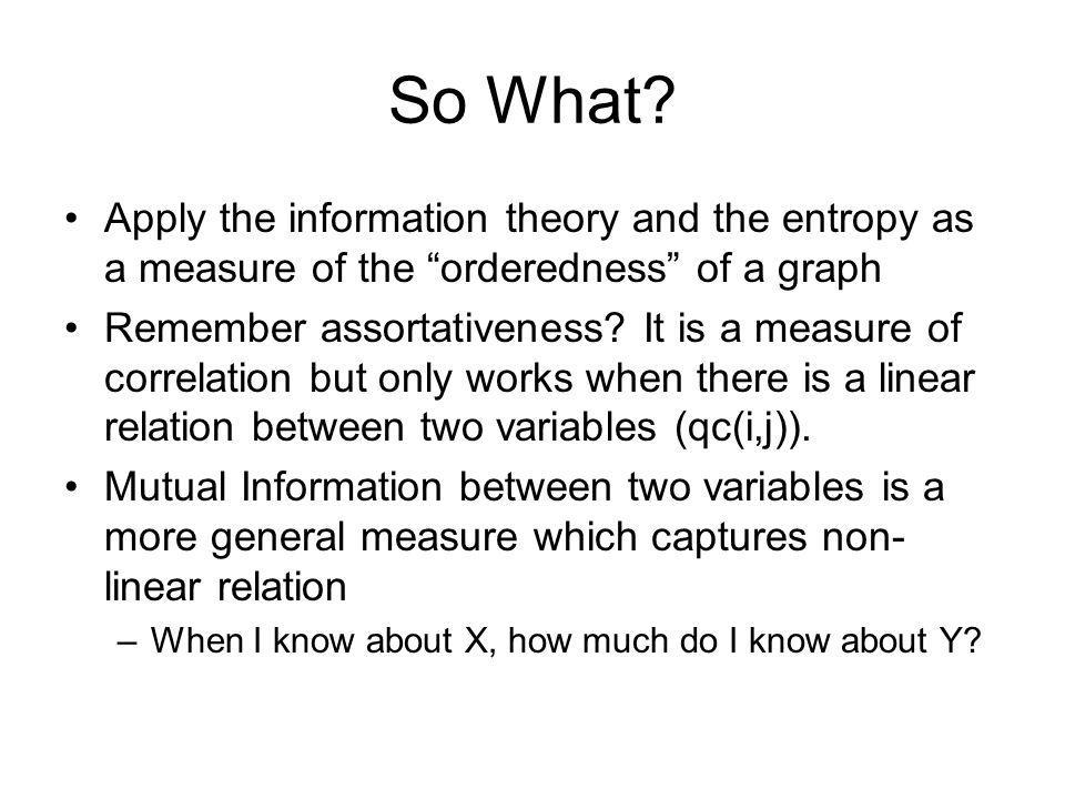 So What Apply the information theory and the entropy as a measure of the orderedness of a graph.