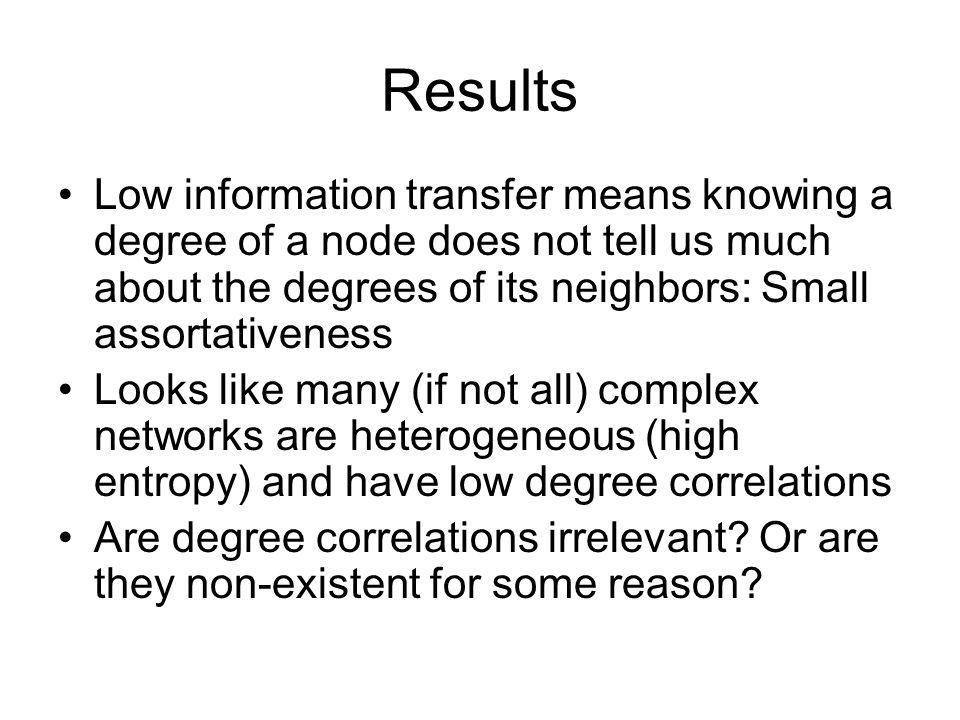 Results Low information transfer means knowing a degree of a node does not tell us much about the degrees of its neighbors: Small assortativeness.