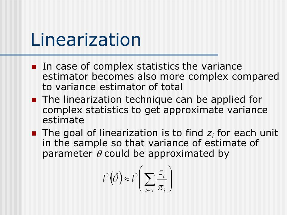 Linearization In case of complex statistics the variance estimator becomes also more complex compared to variance estimator of total.