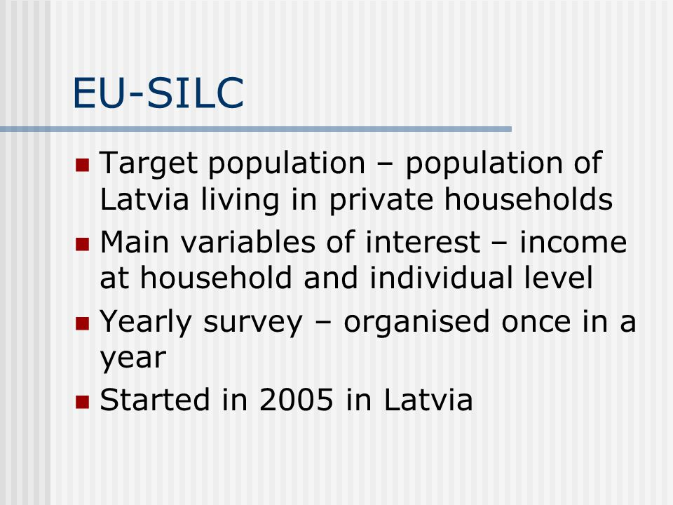 EU-SILC Target population – population of Latvia living in private households. Main variables of interest – income at household and individual level.
