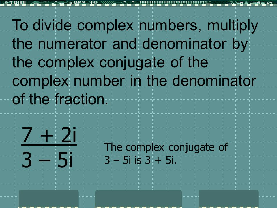 To divide complex numbers, multiply the numerator and denominator by the complex conjugate of the complex number in the denominator of the fraction.