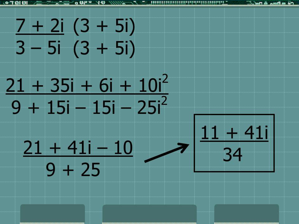 7 + 2i 3 – 5i. (3 + 5i) (3 + 5i) 21 + 35i + 6i + 10i2. 9 + 15i – 15i – 25i2. 11 + 41i. 34. 21 + 41i – 10.