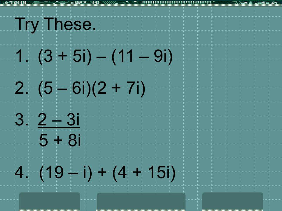 Try These. (3 + 5i) – (11 – 9i) (5 – 6i)(2 + 7i) 2 – 3i 5 + 8i 4. (19 – i) + (4 + 15i)