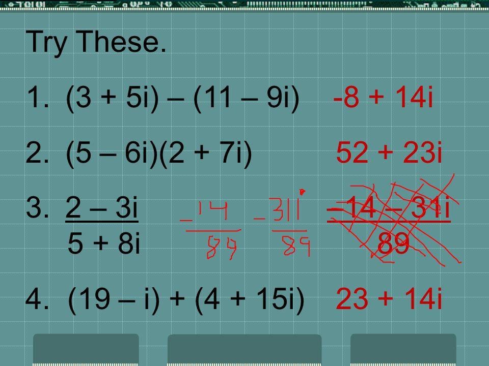 Try These. (3 + 5i) – (11 – 9i) -8 + 14i. (5 – 6i)(2 + 7i) 52 + 23i. 2 – 3i –14 – 31i.
