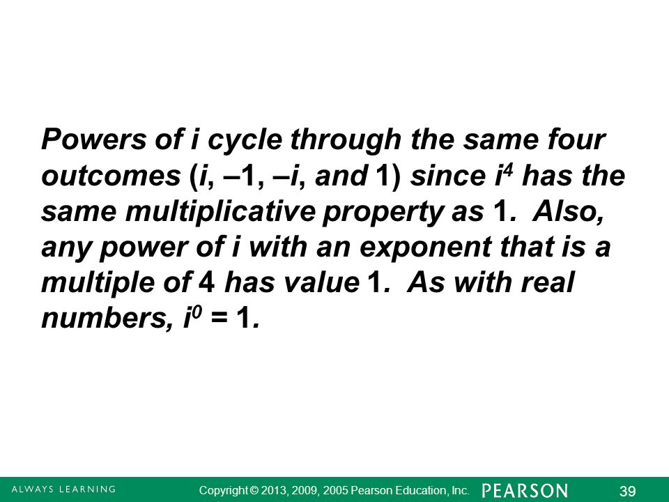 Powers of i cycle through the same four outcomes (i, –1, –i, and 1) since i4 has the same multiplicative property as 1.