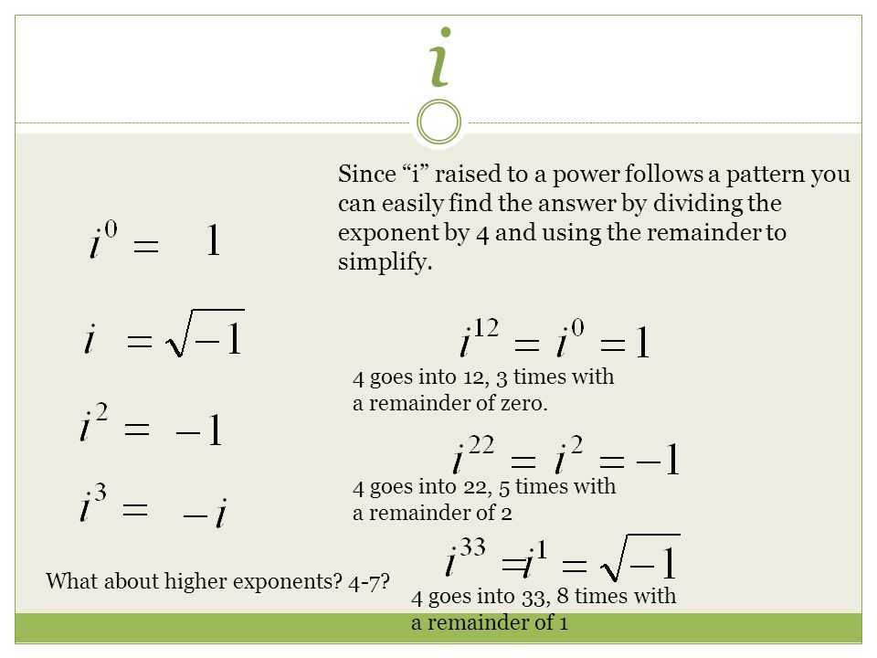 i Since i raised to a power follows a pattern you can easily find the answer by dividing the exponent by 4 and using the remainder to simplify.