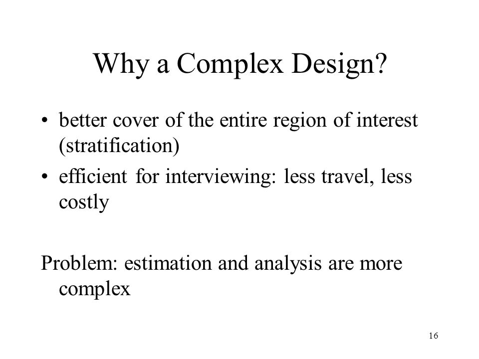 Why a Complex Design better cover of the entire region of interest (stratification) efficient for interviewing: less travel, less costly.