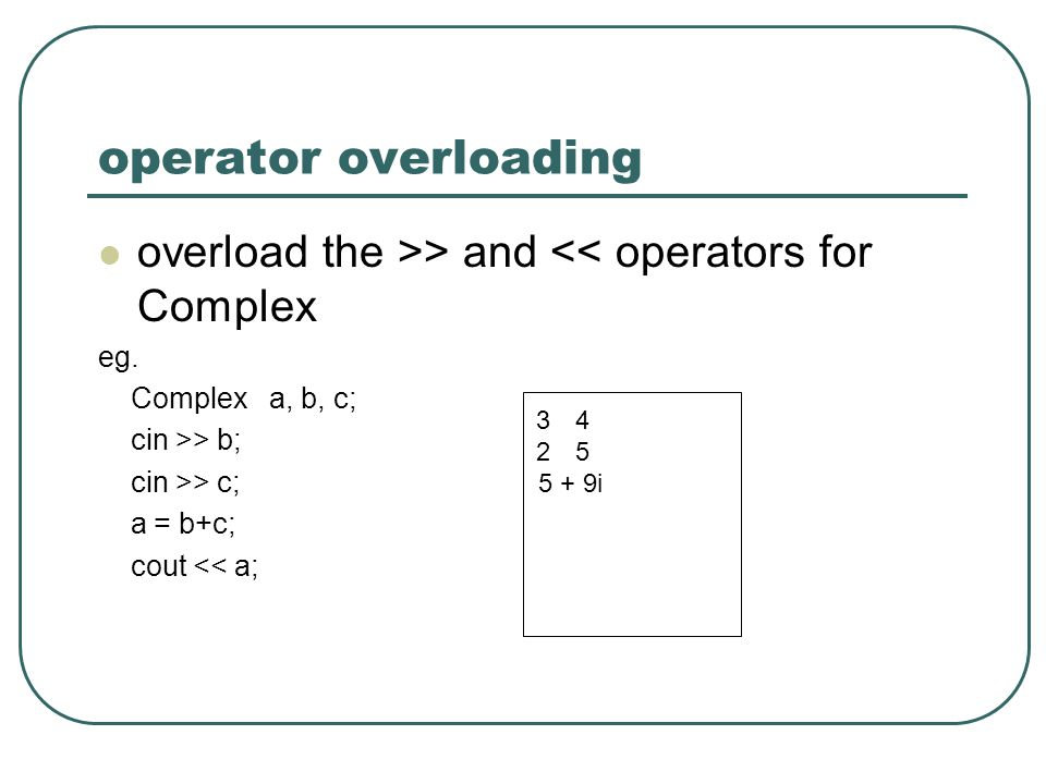 operator overloading overload the >> and << operators for Complex. eg. Complex a, b, c; cin >> b;