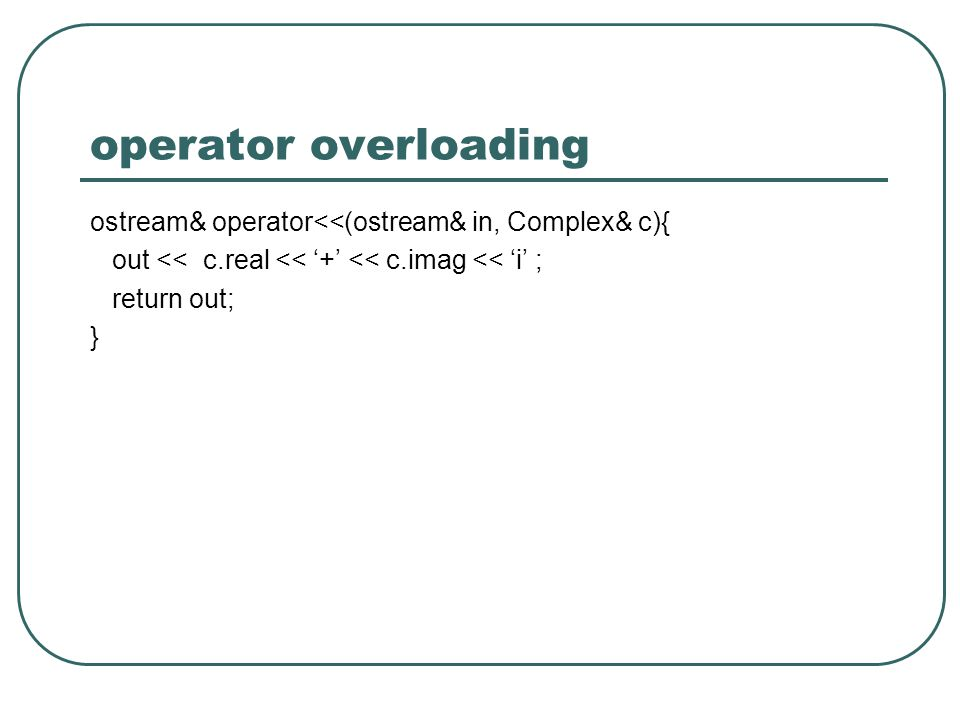 operator overloading ostream& operator<<(ostream& in, Complex& c){ out << c.real << '+' << c.imag << 'i' ;