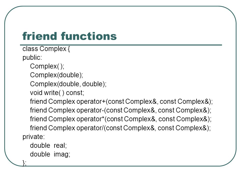 friend functions class Complex { public: Complex( ); Complex(double);