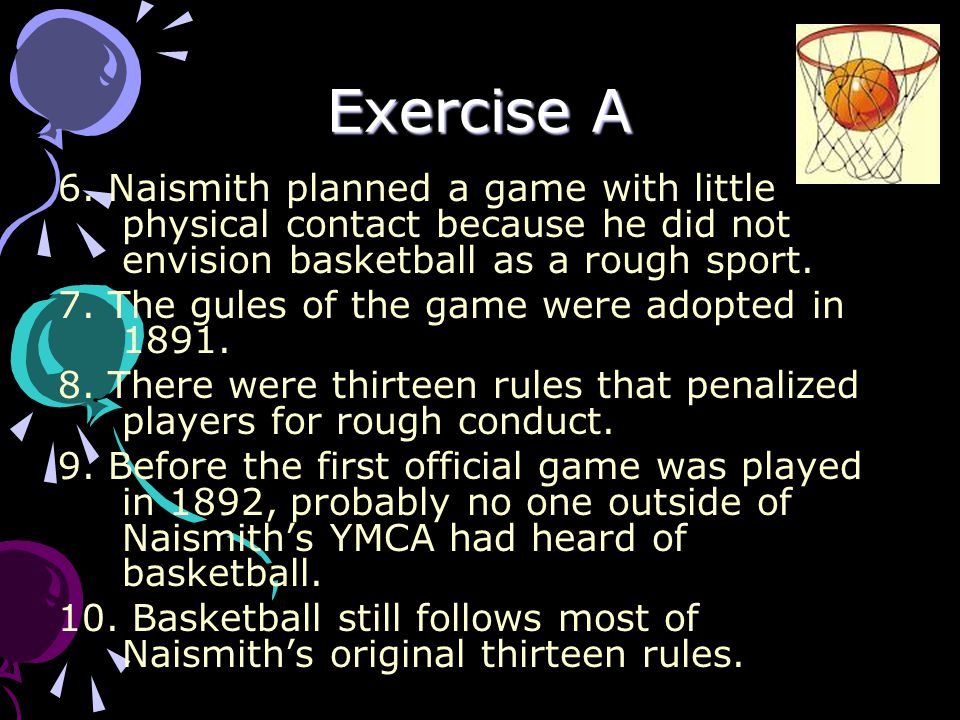 Exercise A 6. Naismith planned a game with little physical contact because he did not envision basketball as a rough sport.