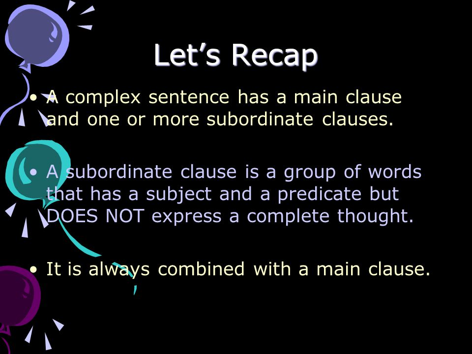 Let's Recap A complex sentence has a main clause and one or more subordinate clauses.