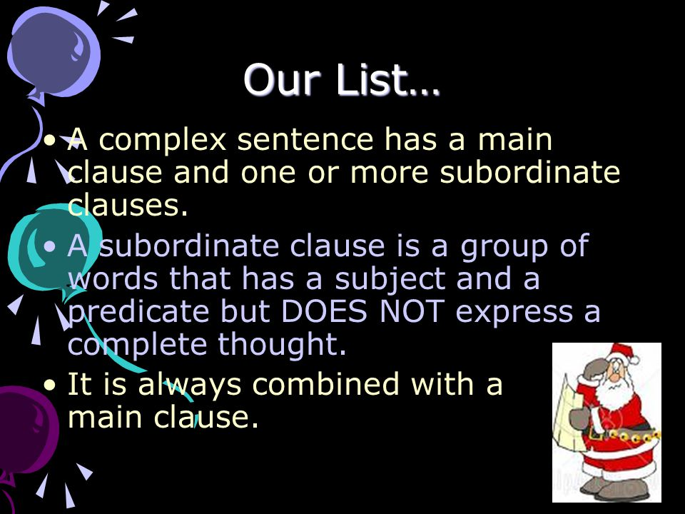 Our List… A complex sentence has a main clause and one or more subordinate clauses.