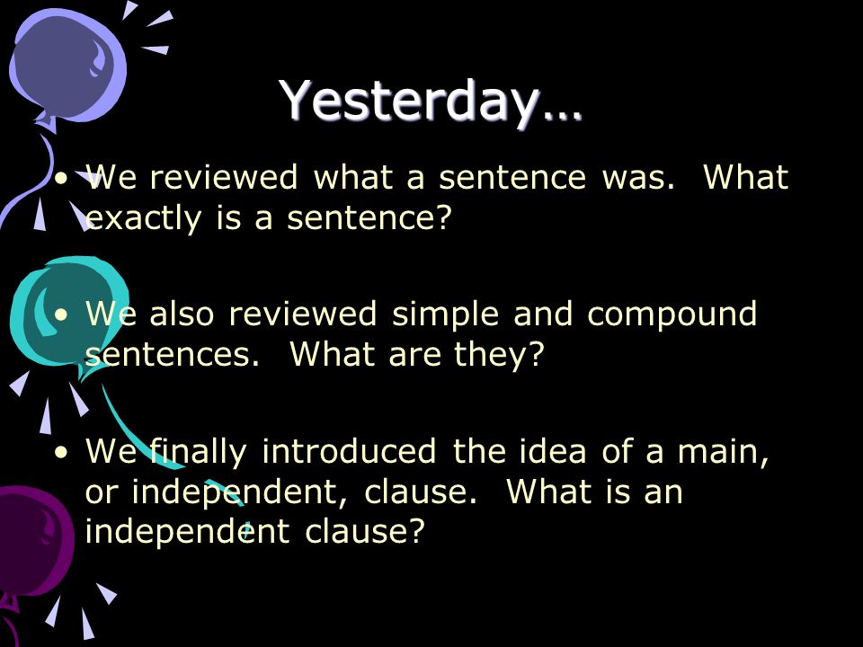 Yesterday… We reviewed what a sentence was. What exactly is a sentence We also reviewed simple and compound sentences. What are they