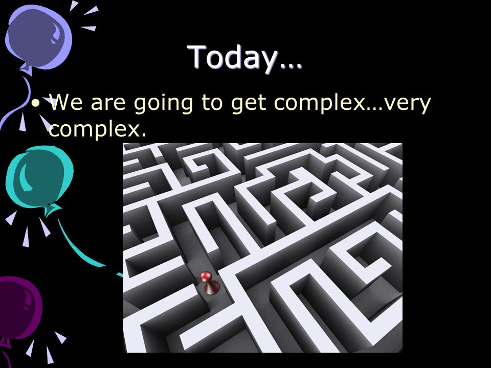 Today… We are going to get complex…very complex.