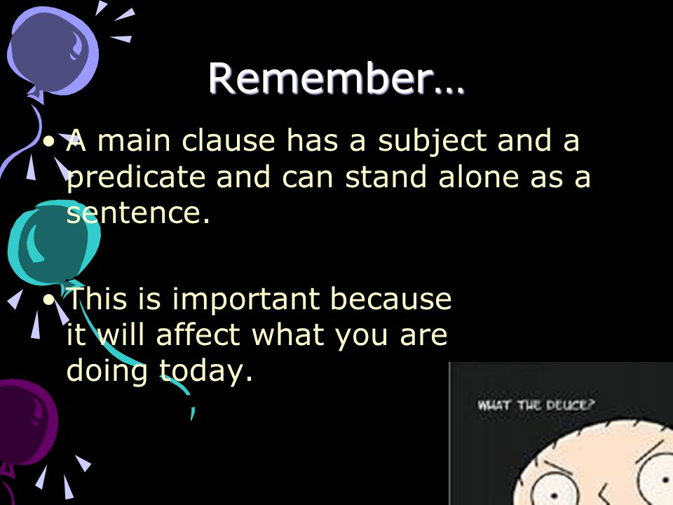 Remember… A main clause has a subject and a predicate and can stand alone as a sentence.