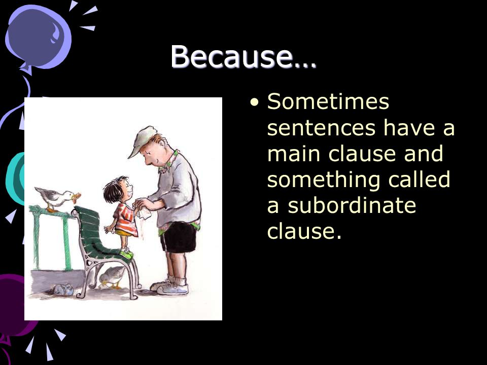Because… Sometimes sentences have a main clause and something called a subordinate clause.