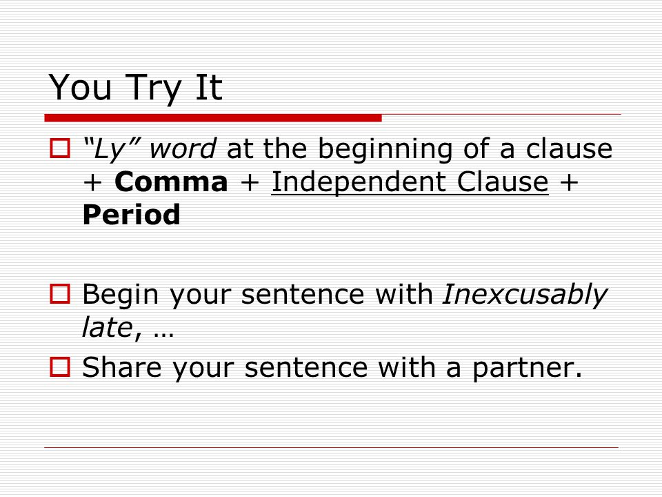 You Try It Ly word at the beginning of a clause + Comma + Independent Clause + Period. Begin your sentence with Inexcusably late, …